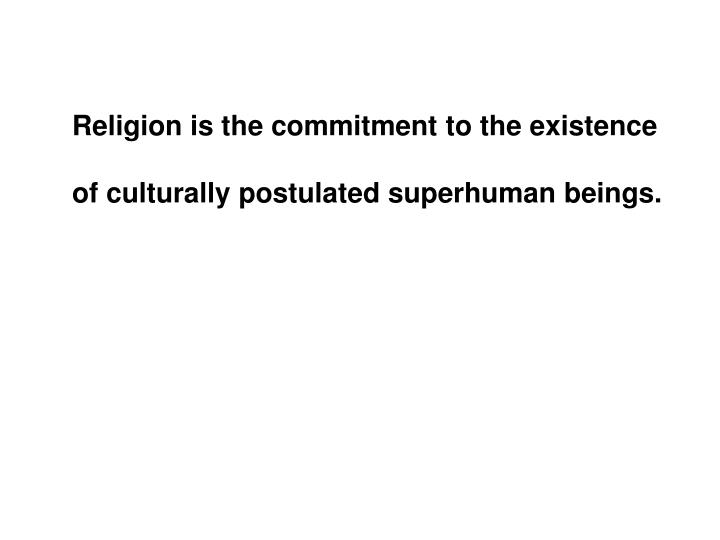 Religion is the commitment to the existence