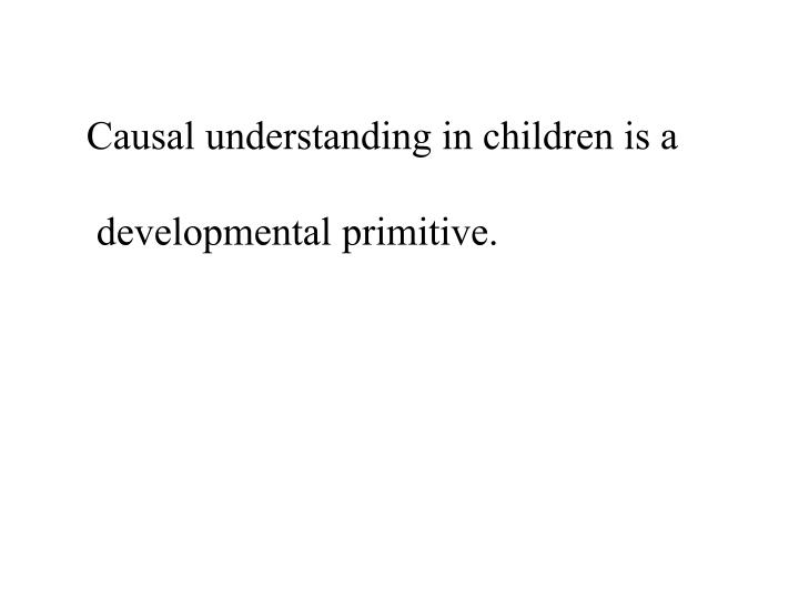 Causal understanding in children is a