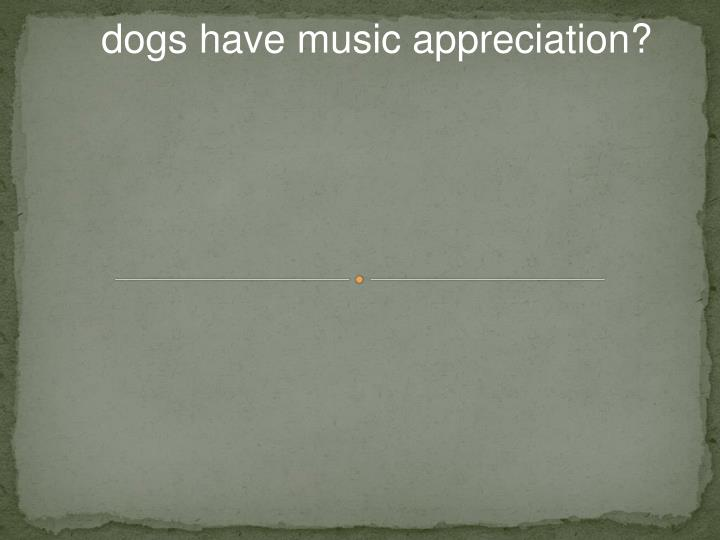 dogs have music appreciation?