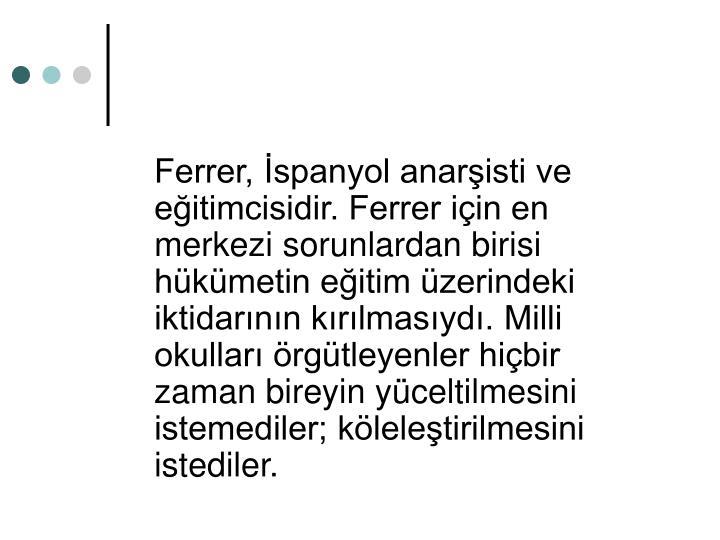 Ferrer, spanyol anaristi ve eitimcisidir. Ferrer iin en merkezi sorunlardan birisi hkmetin eitim zerindeki iktidarnn krlmasyd. Milli okullar rgtleyenler hibir zaman bireyin yceltilmesini istemediler; kleletirilmesini istediler.