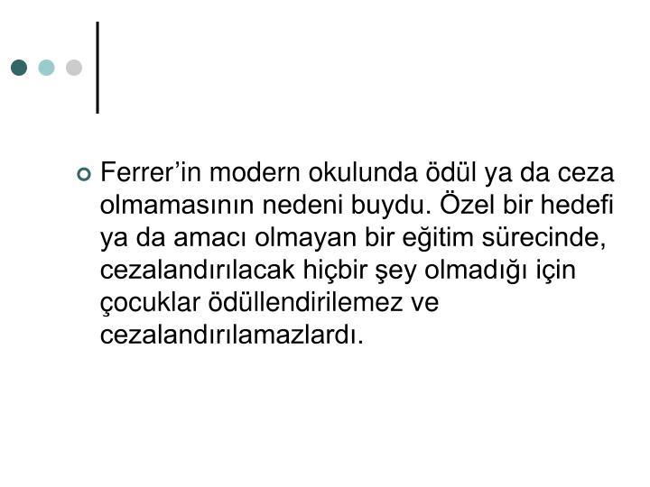 Ferrerin modern okulunda dl ya da ceza olmamasnn nedeni buydu. zel bir hedefi ya da amac olmayan bir eitim srecinde, cezalandrlacak hibir ey olmad iin ocuklar dllendirilemez ve cezalandrlamazlard.