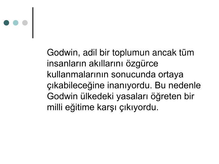 Godwin, adil bir toplumun ancak tm insanlarn akllarn zgrce kullanmalarnn sonucunda ortaya kabileceine inanyordu. Bu nedenle Godwin lkedeki yasalar reten bir milli eitime kar kyordu.