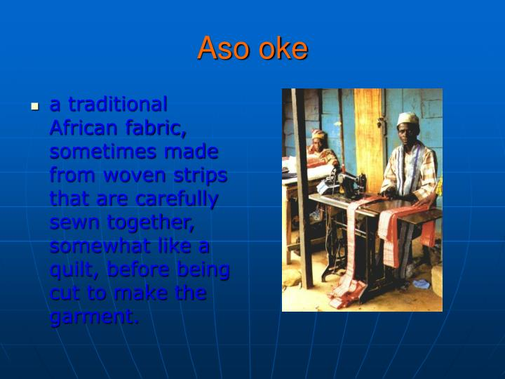 a traditional African fabric, sometimes made from woven strips that are carefully sewn together, somewhat like a quilt, before being cut to make the garment.