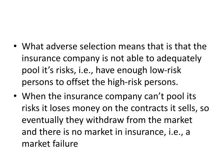 What adverse selection means that is that the insurance company is not able to adequately pool it's risks, i.e., have enough low-risk persons to offset the high-risk persons.