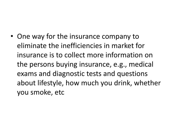 One way for the insurance company to eliminate the inefficiencies in market for insurance is to collect more information on the persons buying insurance, e.g., medical exams and diagnostic tests and questions about lifestyle, how much you drink, whether you smoke, etc