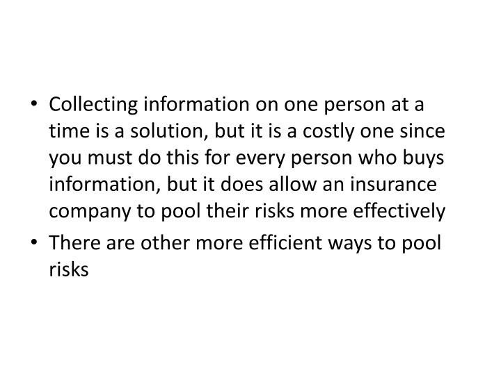 Collecting information on one person at a time is a solution, but it is a costly one since you must do this for every person who buys information, but it does allow an insurance company to pool their risks more effectively
