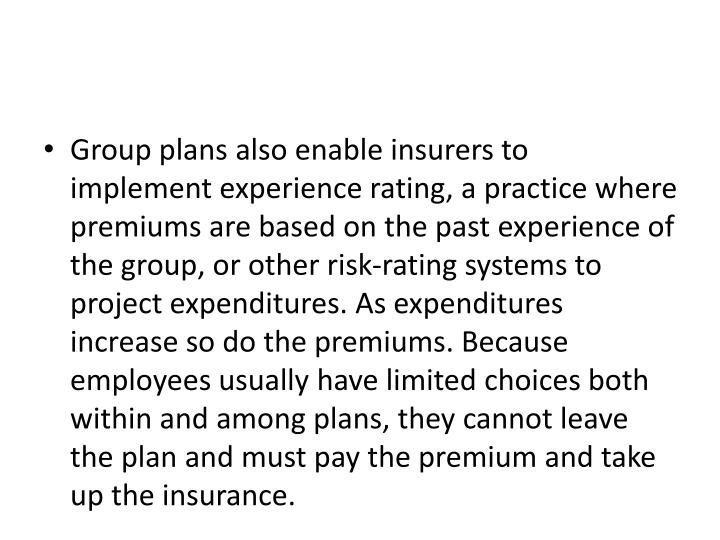 Group plans also enable insurers to implement experience rating, a practice where premiums are based on the past experience of the group, or other risk-rating systems to project expenditures. As expenditures increase so do the premiums. Because employees usually have limited choices both within and among plans, they cannot leave the plan and must pay the premium and take up the insurance.