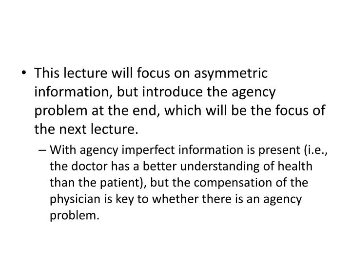 This lecture will focus on asymmetric information, but introduce the agency problem at the end, which will be the focus of the next lecture.