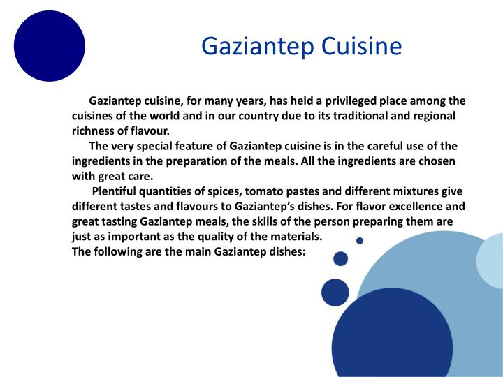 Gaziantep cuisine, for many years, has held a privileged place among the cuisines of the world and in our country due to its traditional and regional richness of flavour.