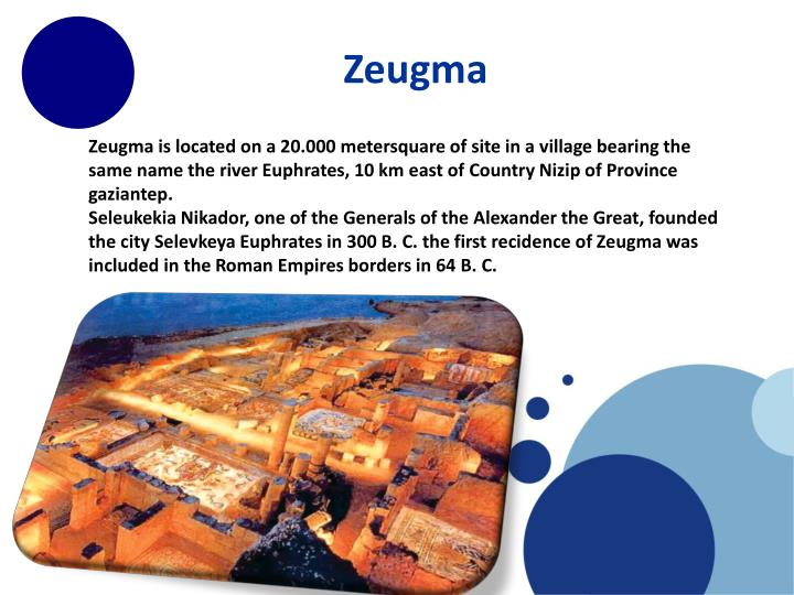 Zeugma is located on a 20.000 metersquare of site in a village bearing the same name the river Euphrates, 10 km east of Country Nizip of Province gaziantep.