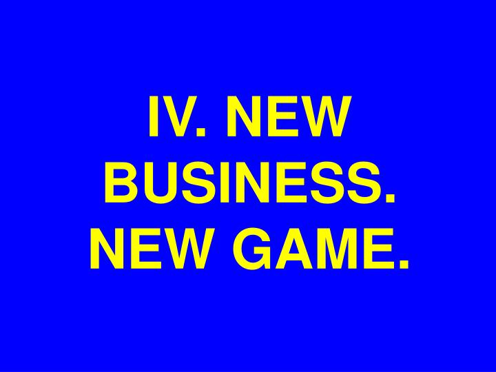 IV. NEW BUSINESS. NEW GAME.