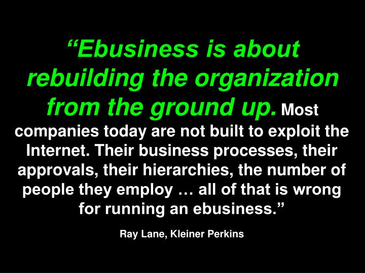 """Ebusiness is about rebuilding the organization from the ground up."