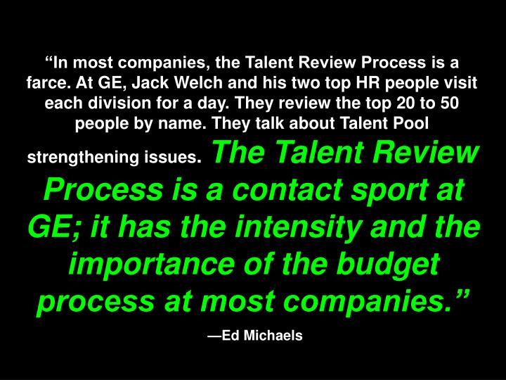 """In most companies, the Talent Review Process is a farce. At GE, Jack Welch and his two top HR people visit each division for a day. They review the top 20 to 50 people by name. They talk about Talent Pool strengthening issues"