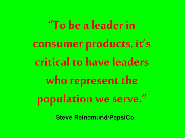 """To be a leader in consumer products, it's critical to have leaders who represent the population we serve."""