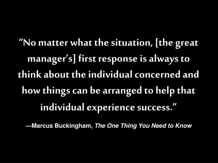 """No matter what the situation, [the great manager's] first response is always to think about the individual concerned and how things can be arranged to help that individual experience success."""