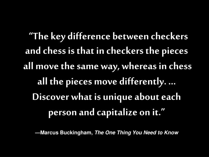 """The key difference between checkers and chess is that in checkers the pieces"