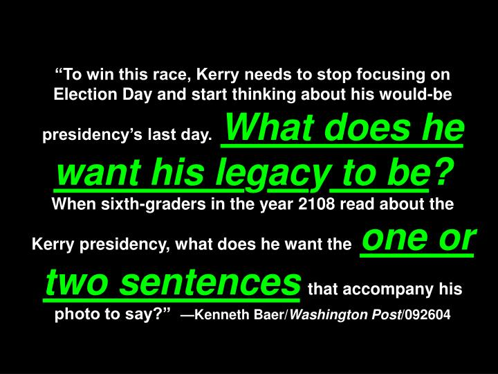 """To win this race, Kerry needs to stop focusing on Election Day and start thinking about his would-be presidency's last day."