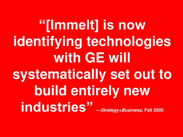 """[Immelt] is now identifying technologies with GE will systematically set out to build entirely new industries"""