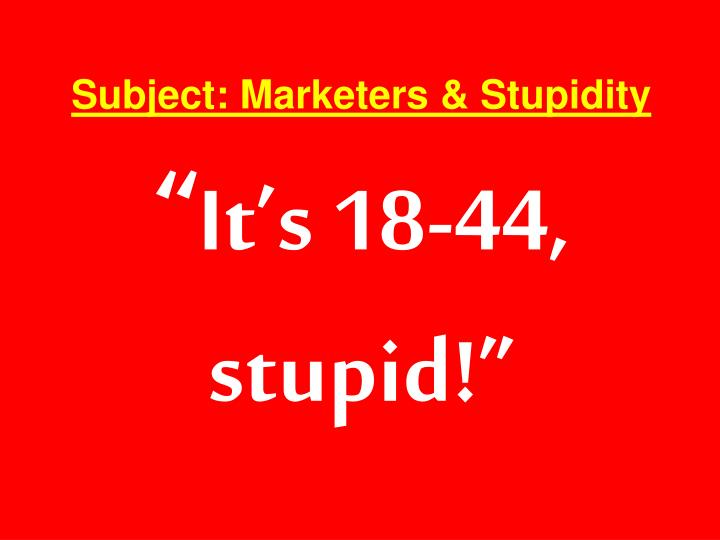 Subject: Marketers & Stupidity