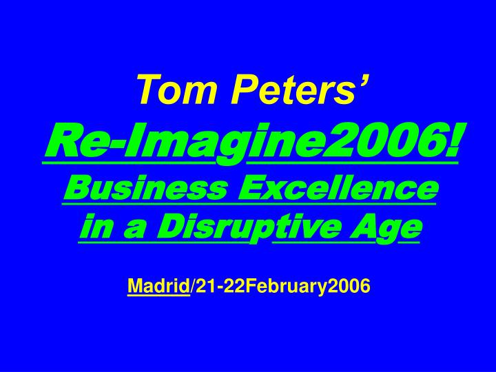 Tom peters re ima g ine2006 business excellence in a disru p tive a g e madrid 21 22february2006