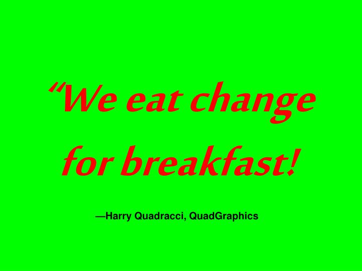 """We eat change for breakfast!"