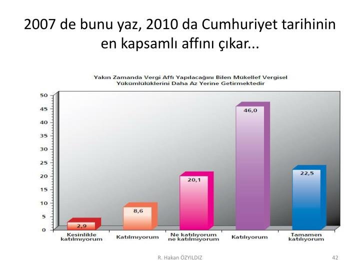 2007 de bunu yaz, 2010 da Cumhuriyet tarihinin en kapsamlı affını çıkar...