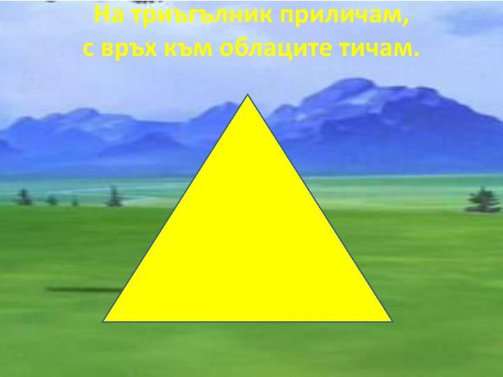 На триъгълник приличам,