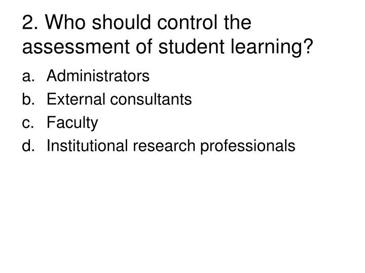 2. Who should control the assessment of student learning?
