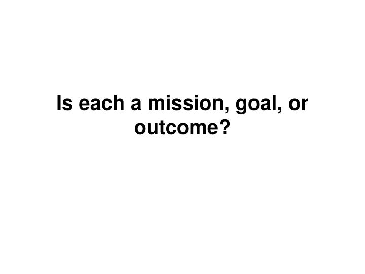 Is each a mission, goal, or outcome?