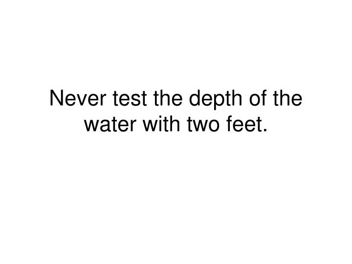 Never test the depth of the water with two feet.