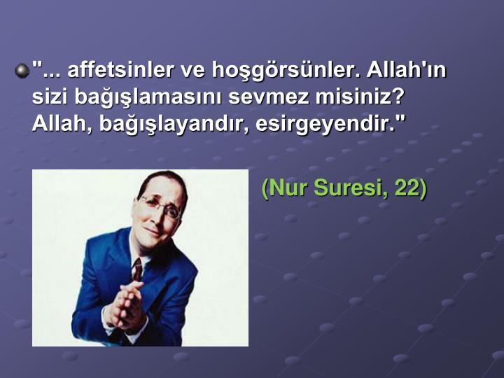 """""""... affetsinler ve hoşgörsünler. Allah'ın sizi bağışlamasını sevmez misiniz? Allah, bağışlayandır, esirgeyendir."""""""