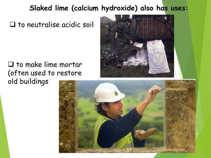 Slaked lime (calcium hydroxide) also has uses: