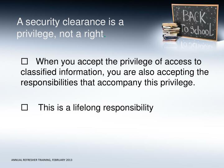 A security clearance is a privilege, not a right