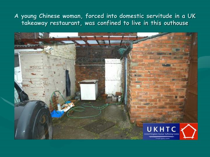 A young Chinese woman, forced into domestic servitude in a UK takeaway restaurant, was confined to live in this outhouse