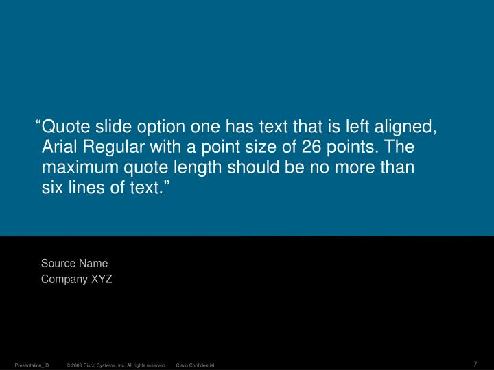 """	Quote slide option one has text that is left aligned, Arial Regular with a point size of 26 points. The maximum quote length should be no more than"