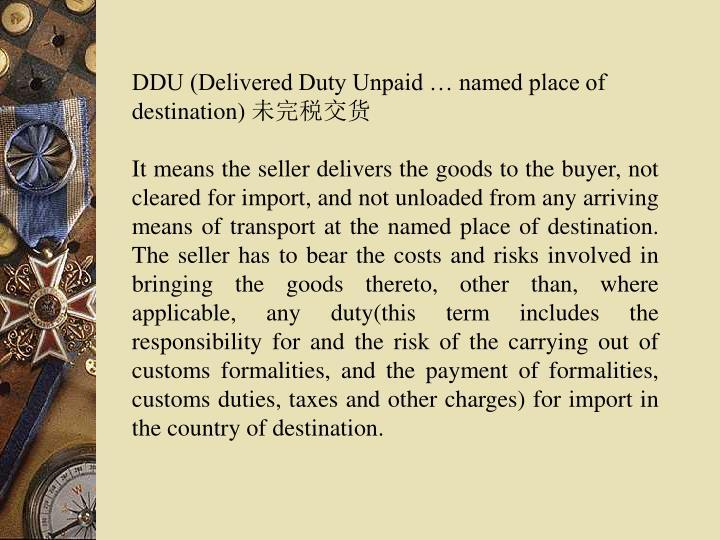DDU (Delivered Duty Unpaid … named place of destination)
