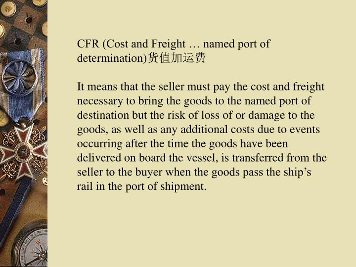 CFR (Cost and Freight … named port of determination)