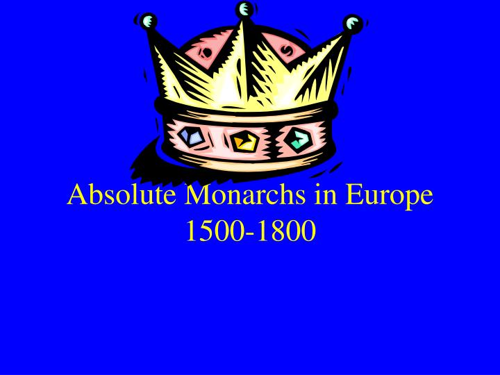 absolute monarchs During the 17th century, europe experienced economics crises, religious wars, and civil unrest absolute monarchy was but one response to the.