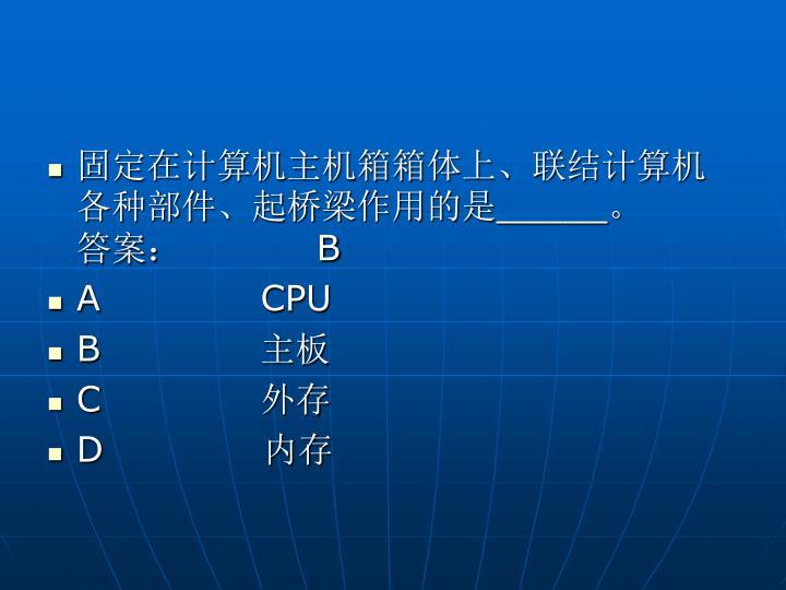 固定在计算机主机箱箱体上、联结计算机各种部件、起桥梁作用的是