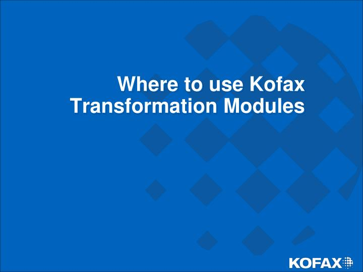 Where to use Kofax Transformation Modules