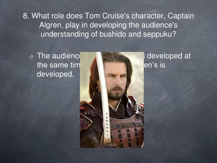 8. What role does Tom Cruise's character, Captain Algren, play in developing the audience's understanding of bushido and seppuku?