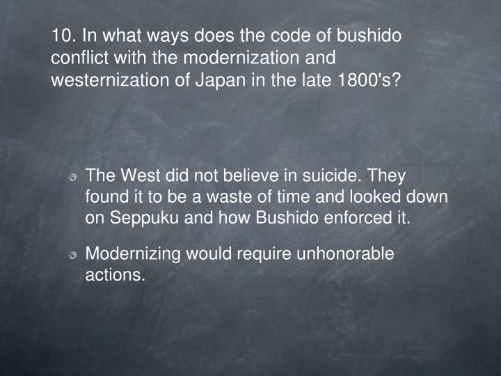 10. In what ways does the code of bushido conflict with the modernization and westernization of Japan in the late 1800's?