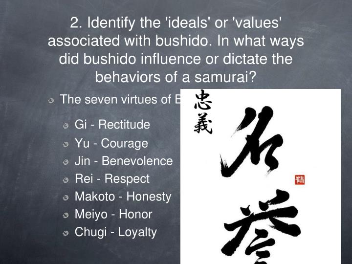 2. Identify the 'ideals' or 'values' associated with bushido. In what ways did bushido influence or dictate the behaviors of a samurai?