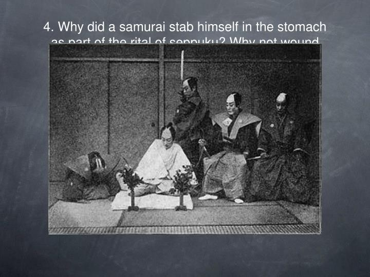 4. Why did a samurai stab himself in the stomach as part of the rital of seppuku? Why not wound themselves in a more lethal area?