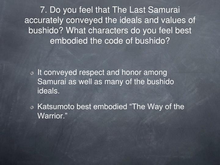 7. Do you feel that The Last Samurai accurately conveyed the ideals and values of bushido? What characters do you feel best embodied the code of bushido?
