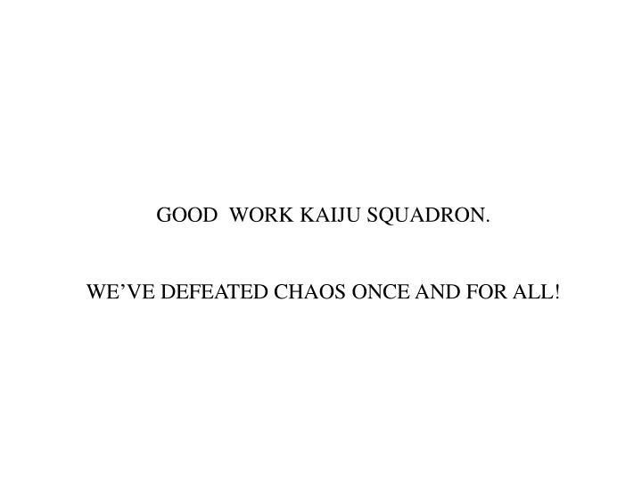 GOOD  WORK KAIJU SQUADRON.