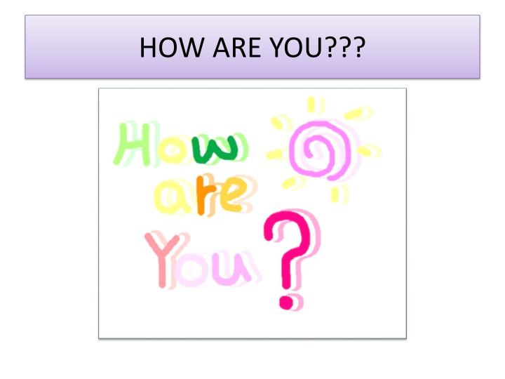 HOW ARE YOU???