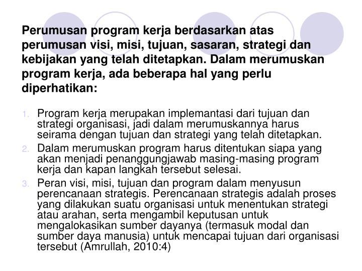 Perumusan program kerja berdasarkan atas perumusan visi, misi, tujuan, sasaran, strategi dan kebijakan yang telah ditetapkan. Dalam merumuskan program kerja, ada beberapa hal yang perlu diperhatikan: