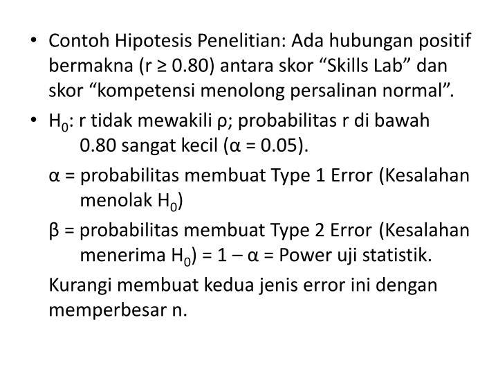 """Contoh Hipotesis Penelitian: Ada hubungan positif bermakna (r ≥ 0.80) antara skor """"Skills Lab"""" dan skor """"kompetensi menolong persalinan normal""""."""