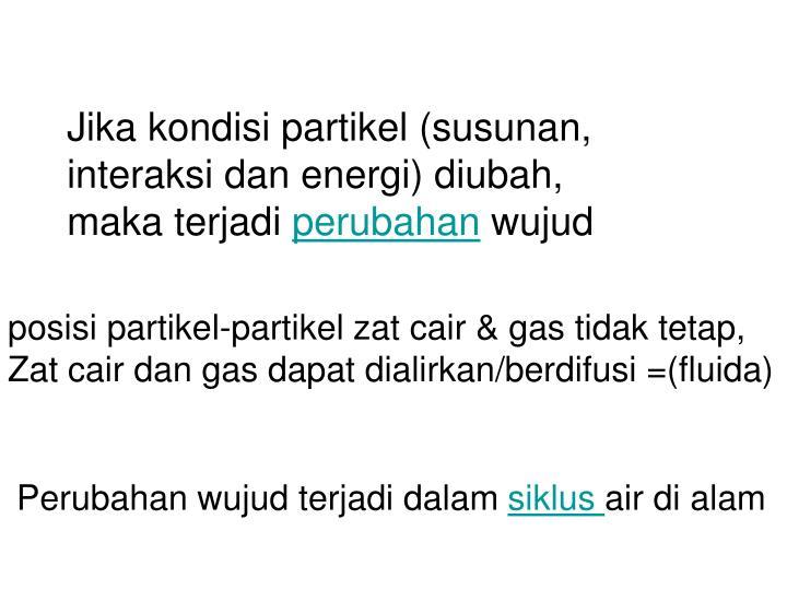 Jika kondisi partikel (susunan, interaksi dan energi) diubah,